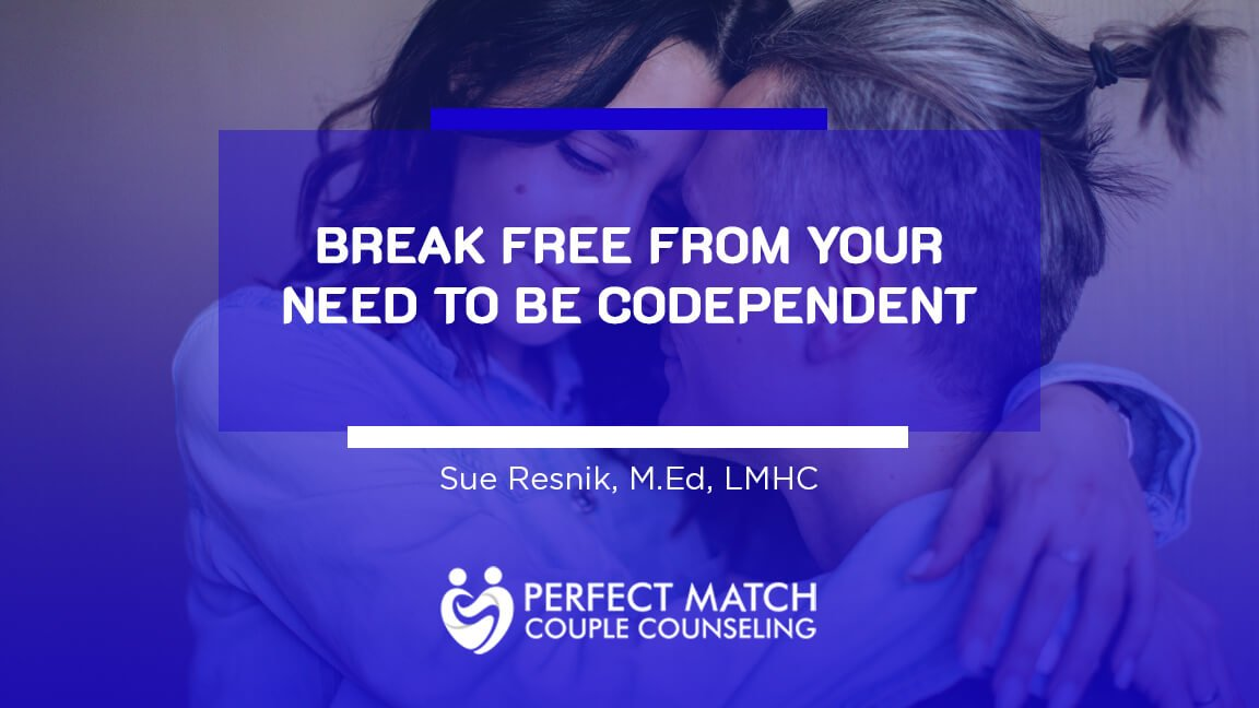 Break Free From Your Need to be Codependent - Perfect Match Couple Counseling